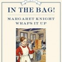 In the Bag! Margaret Knight Wraps It Up – Monica Kulling, ill. David Parkins